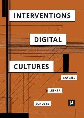 Interventions in Digital Cultures: Technology, the Political, Methods - Caygill, Howard, Professor (Editor), and Leeker, Martina (Editor), and Schulze, Tobias (Editor)