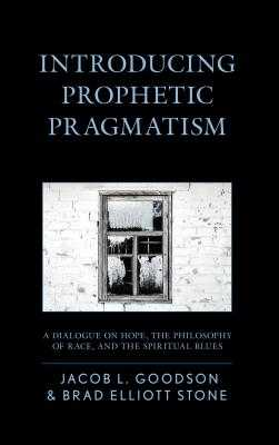 Introducing Prophetic Pragmatism: A Dialogue on Hope, the Philosophy of Race, and the Spiritual Blues - Goodson, Jacob L., and Stone, Brad Elliott