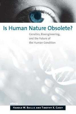 Is Human Nature Obsolete?: Genetics, Bioengineering, and the Future of the Human Condition - Baillie, Harold W (Editor), and Casey, Timothy K (Editor)