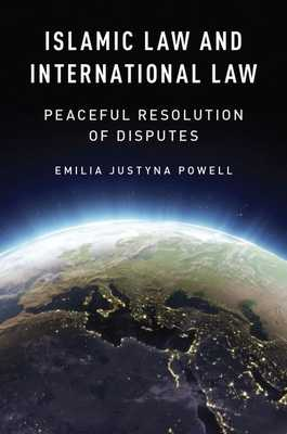Islamic Law and International Law: Peaceful Resolution of Disputes - Powell, Emilia Justyna