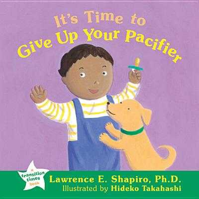 It's Time to Give Up Your Pacifier - Shapiro, Lawrence E, Dr., PhD