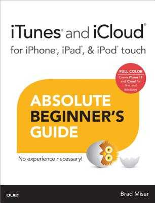 iTunes and iCloud for iPhone, iPad, & iPod Touch Absolute Beginner's Guide - Miser, Brad