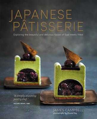 Japanese Patisserie: Exploring the Beautiful and Delicious Fusion of East Meets West - Campbell, James