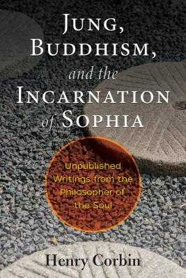 Jung, Buddhism, and the Incarnation of Sophia: Unpublished Writings from the Philosopher of the Soul - Corbin, Henry