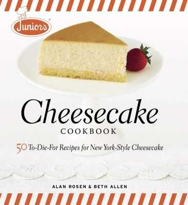 Junior's Cheesecake Cookbook: 50 To-Die-For Recipes of New York-Style Cheesecake - Allen, Beth, and Rosen, Alan