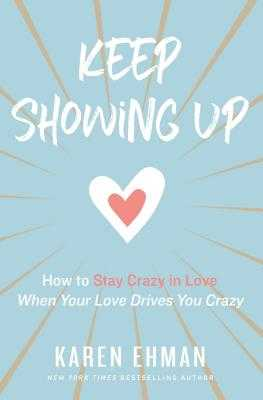 Keep Showing Up: How to Stay Crazy in Love When Your Love Drives You Crazy - Ehman, Karen