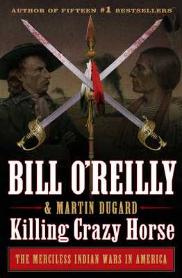Killing Crazy Horse: The Merciless Indian Wars in America - O'Reilly, Bill, and Dugard, Martin