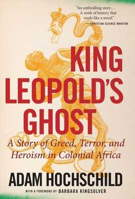 King Leopold's Ghost: A Story of Greed, Terror, and Heroism in Colonial Africa - Hochschild, Adam, and Kingsolver, Barbara (Foreword by)