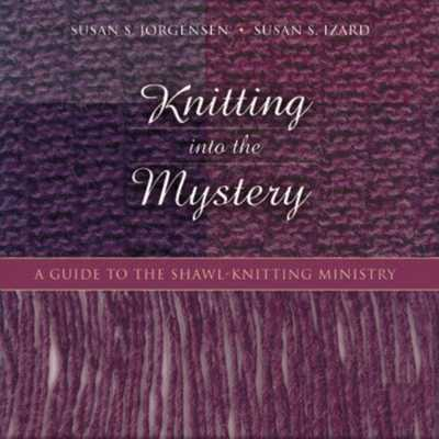 Knitting Into the Mystery: A Guide to the Shawl-Knitting Ministry - Jorgensen, Susan S, and Izard, Susan S