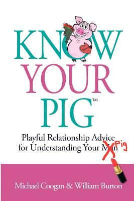 Know Your Pig: Playful Relationship Advice for Understanding Your Man (Pig) - Coogan, Michael, and Burton, William