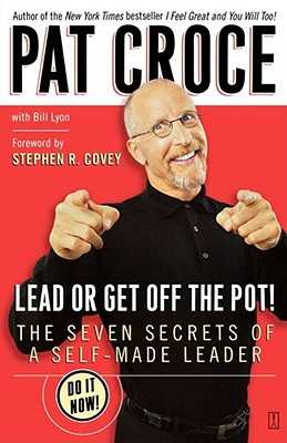 Lead or Get Off the Pot!: The Seven Secrets of a Self-Made Leader - Croce, Pat, and Covey, Stephen R (Foreword by), and Lyon, Bill
