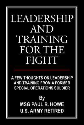 Leadership and Training for the Fight: A Few Thoughts on Leadership and Training from a Former Special Operations Soldier - Howe, Paul R