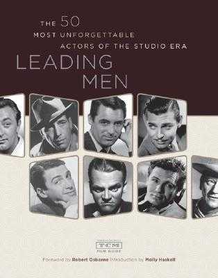 Leading Men: The 50 Most Unforgettable Actors of the Studio Era - Osborne, Robert (Foreword by), and Turner Classic Movies, and Haskell, Molly (Introduction by)