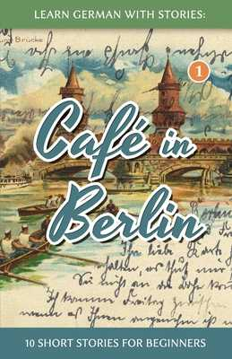 Learn German with Stories: Caf? in Berlin - 10 Short Stories for Beginners - Klein, Andre