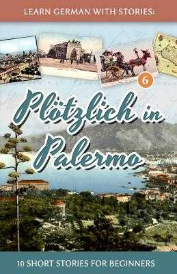 Learn German with Stories: Plotzlich in Palermo - 10 Short Stories for Beginners - Klein, Andre