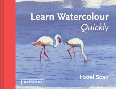 Learn Watercolour Quickly: Techniques and painting secrets for the absolute beginner - Soan, Hazel