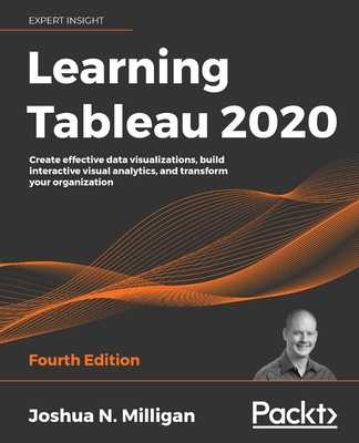 Learning Tableau 2020: Create effective data visualizations, build interactive visual analytics, and transform your organization, 4th Edition - Milligan, Joshua N.