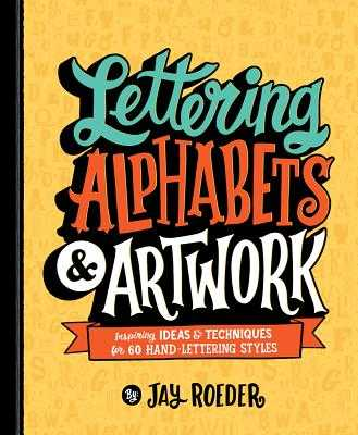 Lettering Alphabets & Artwork: Inspiring Ideas & Techniques for 60 Hand-Lettering Styles - Roeder, Jay