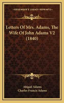 Letters of Mrs. Adams, the Wife of John Adams V2 (1840) - Adams, Abigail, and Adams, Charles Francis (Introduction by)