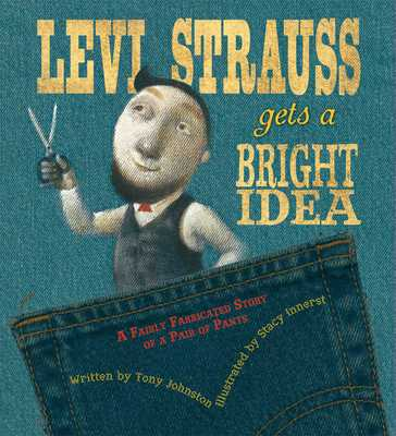 Levi Strauss Gets a Bright Idea: A Fairly Fabricated Story of a Pair of Pants - Johnston, Tony