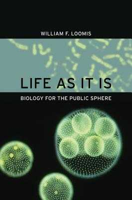 Life as It Is: Biology for the Public Sphere - Loomis, William F, Dr.