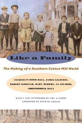 Like a Family: The Making of a Southern Cotton Mill World - Hall, Jacquelyn Dowd, Professor, and Leloudis, James L, and Korstad, Robert R