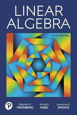 Linear Algebra - Friedberg, Stephen H., and Insel, Arnold J., and Spence, Lawrence E.