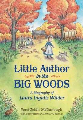 Little Author in the Big Woods: A Biography of Laura Ingalls Wilder - McDonough, Yona Zeldis