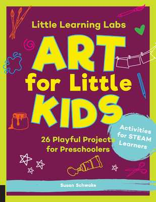 Little Learning Labs: Art for Little Kids: 26 Playful Projects for Preschoolers; Activities for STEAM Learners - Schwake, Susan, and Schwake, Rainer (Contributions by)