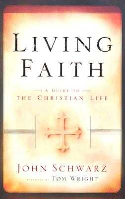 Living Faith: A Guide to the Christian Life - Schwarz, John, and Wright, Tom (Foreword by)