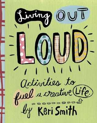 Living Out Loud: Activities to Fuel a Creative Life - Smith, Keri