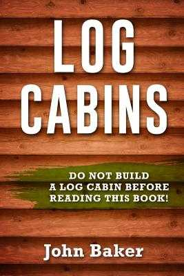 Log Cabins: Everything You Need to Know Before Building a Log Cabin - Baker, John, Sir