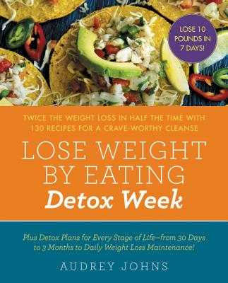 Lose Weight by Eating: Detox Week: Twice the Weight Loss in Half the Time with 130 Recipes for a Crave-Worthy Cleanse - Johns, Audrey