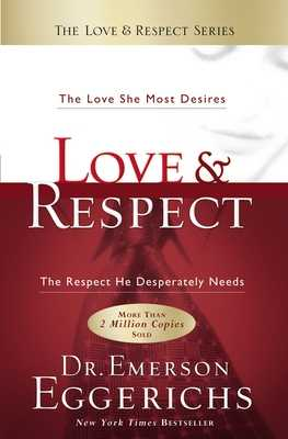 Love and Respect: The Love She Most Desires; The Respect He Desperately Needs - Eggerichs, Emerson, Dr., PhD