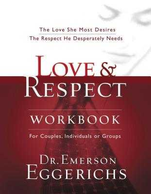 Love and Respect Workbook: The Love She Most Desires; The Respect He Desperately Needs - Eggerichs, Emerson, Dr., PhD