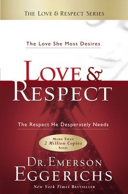 Love & Respect: The Love She Most Desires; The Respect He Desperately Needs - Eggerichs, Emerson, Dr., PhD