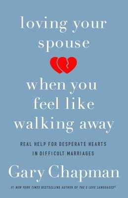 Loving Your Spouse When You Feel Like Walking Away: Real Help for Desperate Hearts in Difficult Marriages - Chapman, Gary