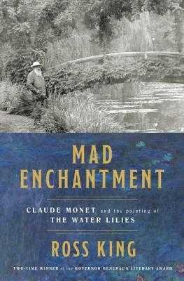 Mad Enchantment: Claude Monet and the Painting of the Water Lilies - King, Ross