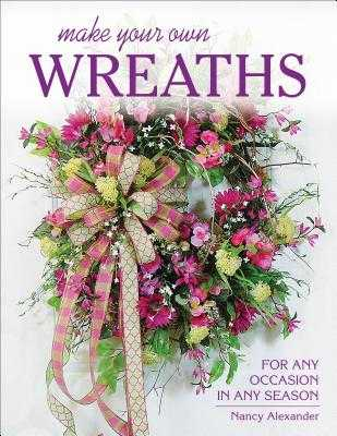 Make Your Own Wreaths: For Any Occasion in Any Season - Alexander, Nancy