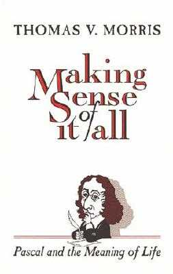 Making Sense of It All: PASCAL and the Meaning of Life - Morris, Thomas V