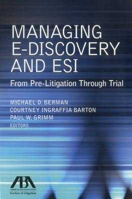 Managing E-Discovery and Esi: From Pre-Litigation to Trial - Berman, Michael D (Editor), and Barton, Courtney Ingraffia (Editor), and Grimm, Paul W (Editor)