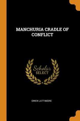 Manchuria Cradle of Conflict - Lattimore, Owen
