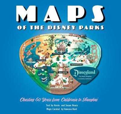 Maps of the Disney Parks: Charting 60 Years from California to Shanghai - Hunt, Vanessa, and Neary, Kevin, and Neary, Susan