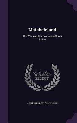 Matabeleland: The War, and Our Position in South Africa - Colquhoun, Archibald Ross