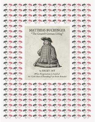 "Matthias Buchinger: ""the Greatest German Living"": By Ricky Jay Whose Peregrinations in Search of the ""little Man of Nuremberg"" Are Herein Revealed - Buchinger, Matthias, and Jay, Ricky (Text by)"