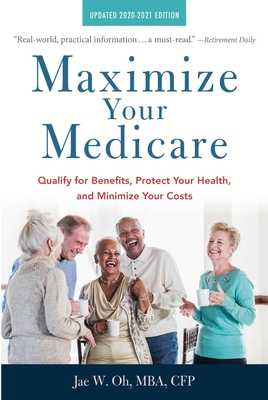 Maximize Your Medicare: 2020-2021 Edition: Qualify for Benefits, Protect Your Health, and Minimize Your Costs - Oh, Jae, MBA