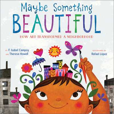 Maybe Something Beautiful: How Art Transformed a Neighborhood - Campoy, F Isabel, and Howell, Theresa
