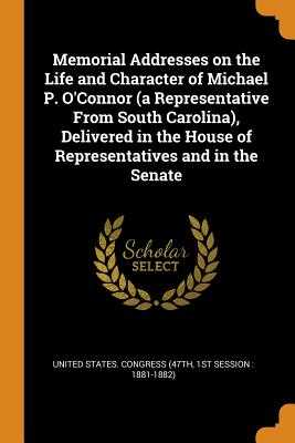 Memorial Addresses on the Life and Character of Michael P. O'Connor (a Representative from South Carolina), Delivered in the House of Representatives and in the Senate - United States Congress (47th, 1st Sessi (Creator)