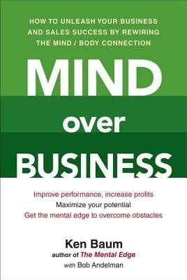 Mind Over Business: How to Unleash Your Business and Sales Success by Rewiring the Mind/Body Connect Ion - Baum, Kenneth, and Andelman, Bob