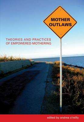 Mother Outlaws: Theories and Practices of Empowered Mothering - Herrera, Andrea O'Reilly (Editor)